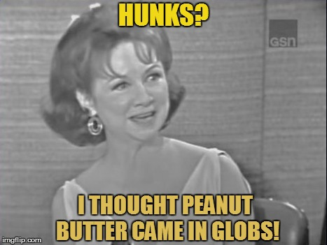 HUNKS? I THOUGHT PEANUT BUTTER CAME IN GLOBS! | made w/ Imgflip meme maker