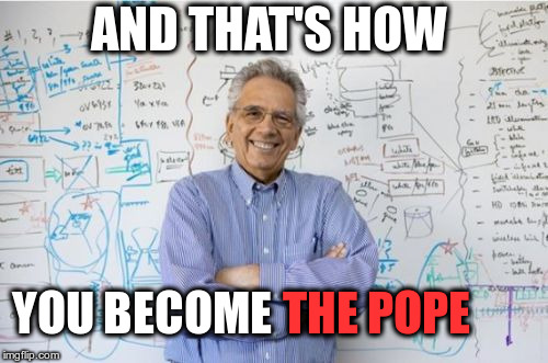 Engineering Professor |  AND THAT'S HOW; YOU BECOME; THE POPE | image tagged in memes,engineering professor | made w/ Imgflip meme maker