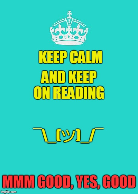 Keep Calm And Carry On Aqua | KEEP CALM AND KEEP ON READING MMM GOOD, YES, GOOD ¯_(ツ)_/¯ | image tagged in memes,keep calm and carry on aqua | made w/ Imgflip meme maker