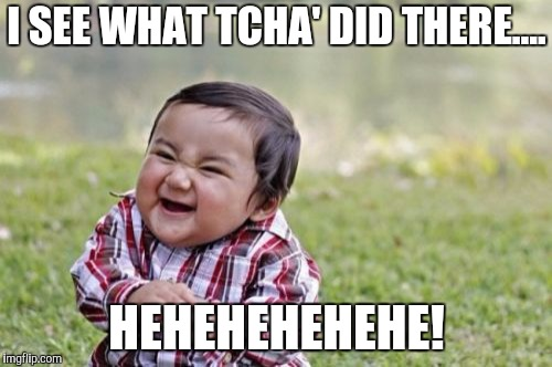 Evil Toddler Meme | I SEE WHAT TCHA' DID THERE.... HEHEHEHEHEHE! | image tagged in memes,evil toddler | made w/ Imgflip meme maker