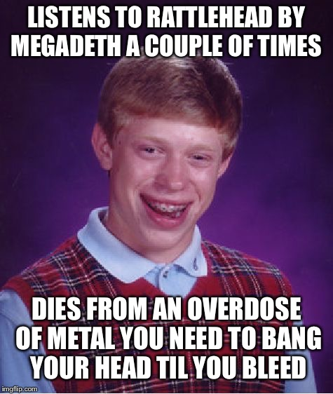 Bad luck Brian | LISTENS TO RATTLEHEAD BY MEGADETH A COUPLE OF TIMES DIES FROM AN OVERDOSE OF METAL YOU NEED TO BANG YOUR HEAD TIL YOU BLEED | image tagged in memes,bad luck brian,megadeth,doctordoomsday180,thrash metal,heavy metal | made w/ Imgflip meme maker