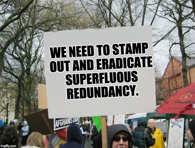 WE NEED TO STAMP OUT AND ERADICATE SUPERFLUOUS REDUNDANCY. | image tagged in blank protest sing | made w/ Imgflip meme maker