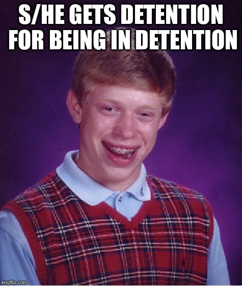 Bad Luck Brian Meme | S/HE GETS DETENTION FOR BEING IN DETENTION | image tagged in memes,bad luck brian | made w/ Imgflip meme maker