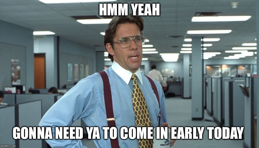 Office Space Bill Lumbergh | HMM YEAH GONNA NEED YA TO COME IN EARLY TODAY | image tagged in office space bill lumbergh | made w/ Imgflip meme maker