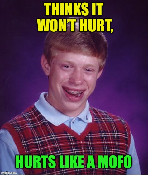 Bad Luck Brian Meme | THINKS IT WON'T HURT, HURTS LIKE A MOFO | image tagged in memes,bad luck brian | made w/ Imgflip meme maker