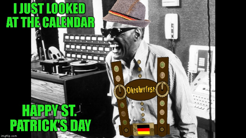 You Got The Wrong One, Baby | I JUST LOOKED AT THE CALENDAR HAPPY ST. PATRICK'S DAY | image tagged in ray charles,st patrick's day,irish,octoberfest,german,blind | made w/ Imgflip meme maker