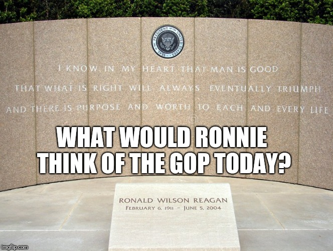 WHAT WOULD RONNIE THINK OF THE GOP TODAY? | image tagged in ronald reagan | made w/ Imgflip meme maker