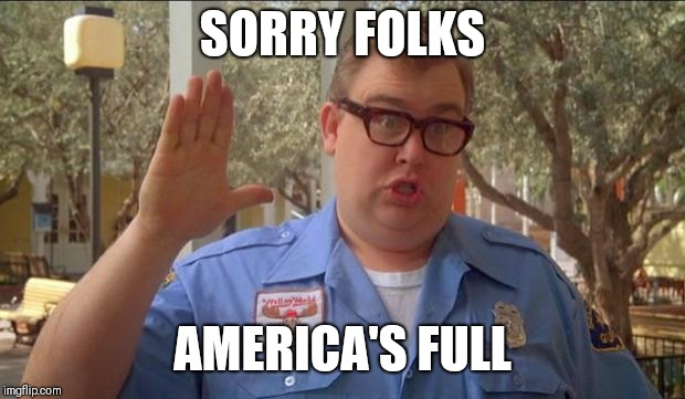 Sorry folks! Parks closed. | SORRY FOLKS AMERICA'S FULL | image tagged in sorry folks parks closed | made w/ Imgflip meme maker