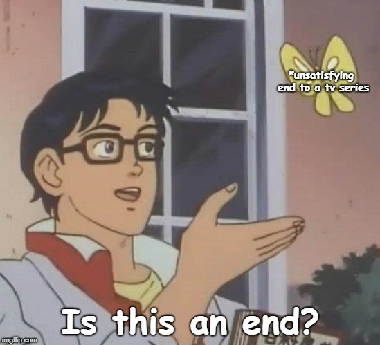 Is This A Pigeon | *unsatisfying end to a tv series Is this an end? | image tagged in anime is this a pigeon or butterfly | made w/ Imgflip meme maker