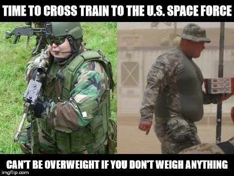 Lean Mean Fighting Machine......In Space That Is | TIME TO CROSS TRAIN TO THE U.S. SPACE FORCE CAN'T BE OVERWEIGHT IF YOU DON'T WEIGH ANYTHING | image tagged in fat military,memes,space force,spaceballs | made w/ Imgflip meme maker