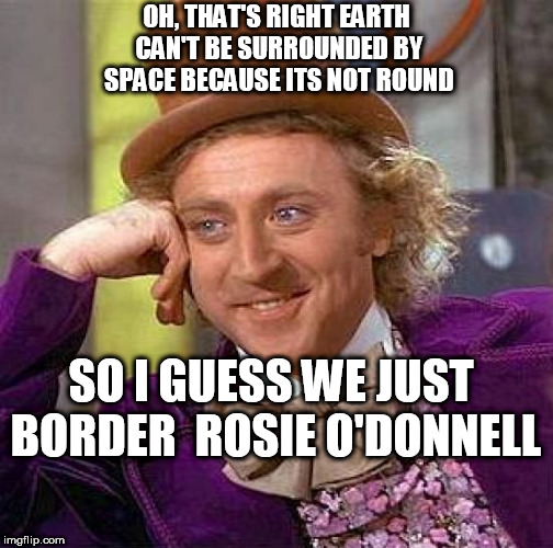 Creepy Condescending Wonka Meme | OH, THAT'S RIGHT EARTH CAN'T BE SURROUNDED BY SPACE BECAUSE ITS NOT ROUND SO I GUESS WE JUST BORDER  ROSIE O'DONNELL | image tagged in memes,creepy condescending wonka | made w/ Imgflip meme maker