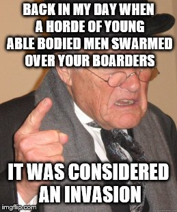 BACK IN MY DAY WHEN A HORDE OF YOUNG ABLE BODIED MEN SWARMED OVER YOUR BOARDERS IT WAS CONSIDERED AN INVASION | made w/ Imgflip meme maker