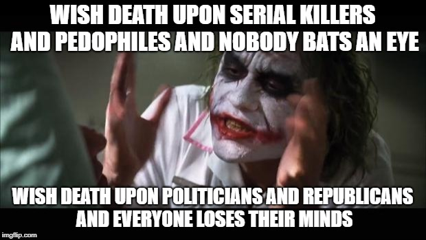 And everybody loses their minds Meme | WISH DEATH UPON SERIAL KILLERS AND PEDOPHILES AND NOBODY BATS AN EYE WISH DEATH UPON POLITICIANS AND REPUBLICANS AND EVERYONE LOSES THEIR MI | image tagged in memes,and everybody loses their minds,AdviceAnimals | made w/ Imgflip meme maker