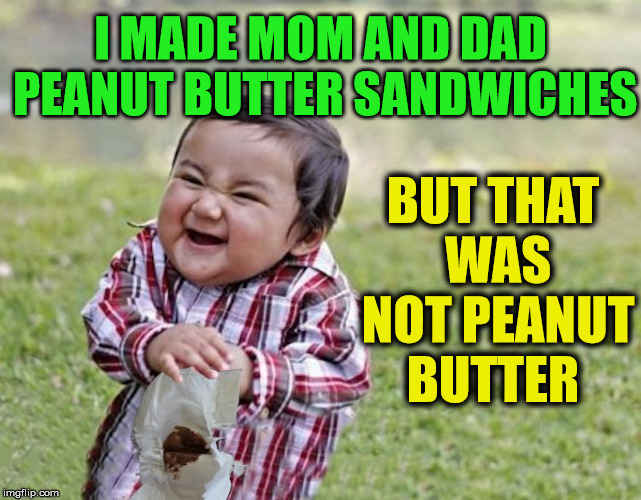 But that does not taste like Peanut Butter | BUT THAT WAS NOT PEANUT BUTTER I MADE MOM AND DAD PEANUT BUTTER SANDWICHES | image tagged in memes,evil toddler,evil toddler week,funny | made w/ Imgflip meme maker