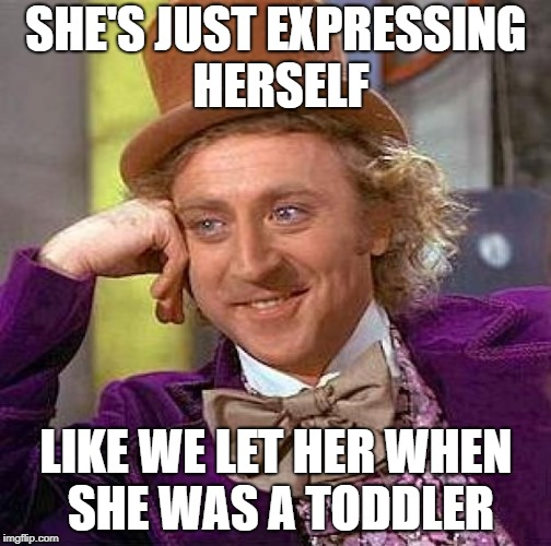 Creepy Condescending Wonka Meme | SHE'S JUST EXPRESSING HERSELF LIKE WE LET HER WHEN SHE WAS A TODDLER | image tagged in memes,creepy condescending wonka | made w/ Imgflip meme maker