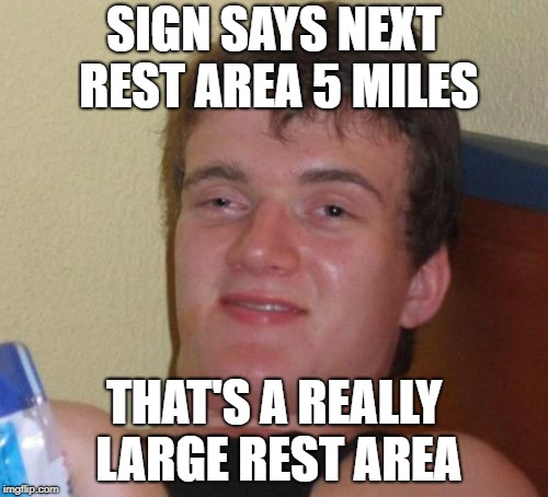 Deep Thoughts | SIGN SAYS NEXT REST AREA 5 MILES THAT'S A REALLY LARGE REST AREA | image tagged in memes,10 guy,idiot,deep thoughts | made w/ Imgflip meme maker