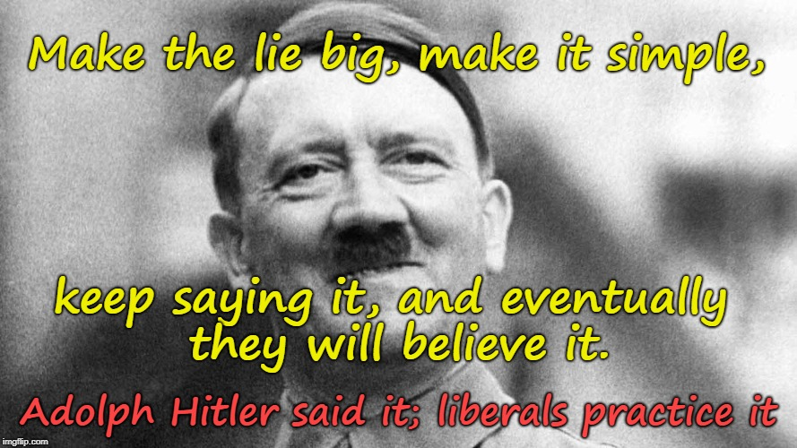 Make the lie big... |  Make the lie big, make it simple, keep saying it, and eventually they will believe it. Adolph Hitler said it; liberals practice it | image tagged in hitler,liberals | made w/ Imgflip meme maker