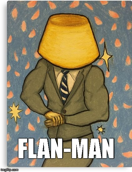 FLAN-MAN | image tagged in flan man | made w/ Imgflip meme maker