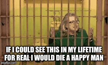 Hillary for Prison |  IF I COULD SEE THIS IN MY LIFETIME FOR REAL I WOULD DIE A HAPPY MAN | image tagged in hillary for prison | made w/ Imgflip meme maker