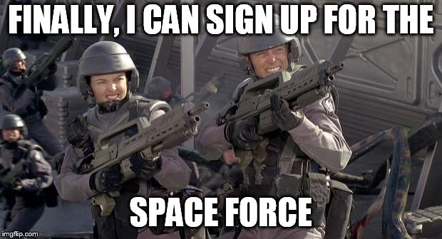 FINALLY, I CAN SIGN UP FOR THE SPACE FORCE | image tagged in starship troopers | made w/ Imgflip meme maker