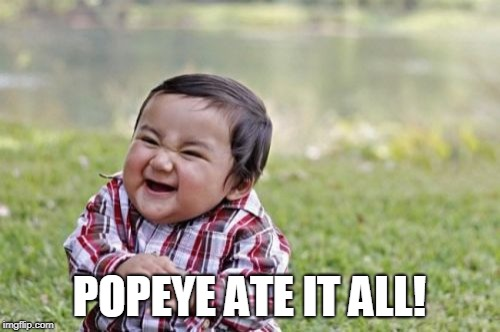 Evil Toddler Meme | POPEYE ATE IT ALL! | image tagged in memes,evil toddler | made w/ Imgflip meme maker