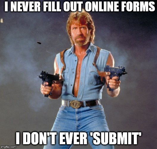 Chuck Norris Guns Meme | I NEVER FILL OUT ONLINE FORMS I DON'T EVER 'SUBMIT' | image tagged in memes,chuck norris guns,chuck norris | made w/ Imgflip meme maker