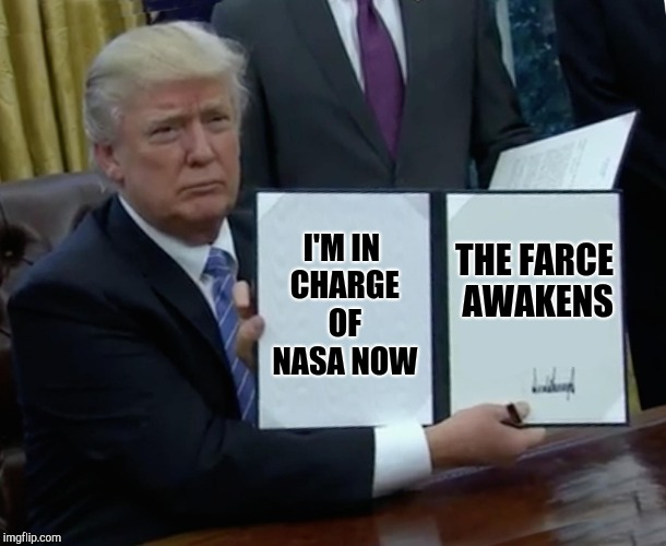 Trump Bill Signing Meme | I'M IN CHARGE OF NASA NOW THE FARCE AWAKENS | image tagged in memes,trump bill signing | made w/ Imgflip meme maker