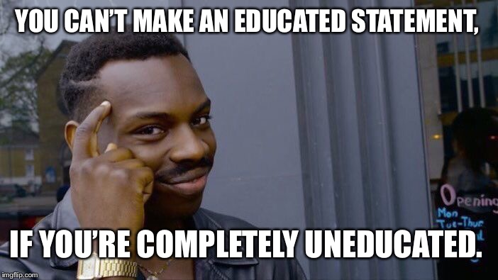 Roll Safe Think About It Meme | YOU CAN'T MAKE AN EDUCATED STATEMENT, IF YOU'RE COMPLETELY UNEDUCATED. | image tagged in memes,roll safe think about it | made w/ Imgflip meme maker