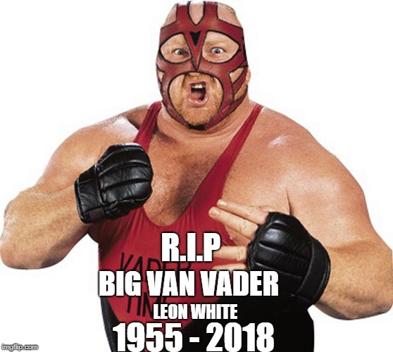 1955 - 2018 R.I.P BIG VAN VADER | BIG VAN VADER‏ R.I.P LEON WHITE 1955 - 2018 | image tagged in pro wrestling,tnt,vader | made w/ Imgflip meme maker