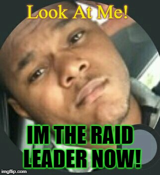 Raid Leader | Look At Me! IM THE RAID LEADER NOW! | image tagged in raid,raids,mmo,mmorpg,eso | made w/ Imgflip meme maker