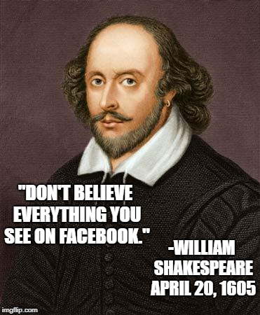"Shakespeare | ""DON'T BELIEVE EVERYTHING YOU SEE ON FACEBOOK."" -WILLIAM SHAKESPEARE APRIL 20, 1605 