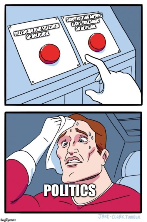Two Buttons Meme | FREEDOMS AND FREEDOM OF RELIGION. DISCREDITING ANYONE ELSE'S FREEDOMS OR RELIGION. POLITICS | image tagged in memes,two buttons | made w/ Imgflip meme maker
