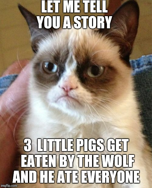 Grumpy Cat Meme | LET ME TELL YOU A STORY 3  LITTLE PIGS GET EATEN BY THE WOLF  AND HE ATE EVERYONE | image tagged in memes,grumpy cat | made w/ Imgflip meme maker