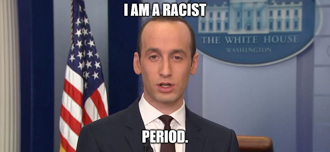 I AM A RACIST PERIOD. | image tagged in stephen miller,donald trump approves,donald trump,racism,racist,deplorable | made w/ Imgflip meme maker