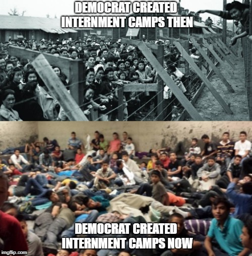 Democrat Internment Camps | DEMOCRAT CREATED INTERNMENT CAMPS THEN DEMOCRAT CREATED INTERNMENT CAMPS NOW | image tagged in democrats,illegal immigration,illegal aliens,false narratives,hillary clinton lying democrat liberal | made w/ Imgflip meme maker