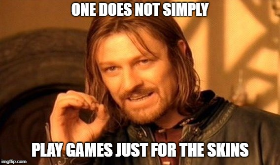 Gaming at its finest | ONE DOES NOT SIMPLY PLAY GAMES JUST FOR THE SKINS | image tagged in memes,one does not simply | made w/ Imgflip meme maker