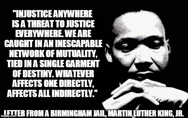 "Injustice Anywhere | ""INJUSTICE ANYWHERE IS A THREAT TO JUSTICE EVERYWHERE. WE ARE CAUGHT IN AN INESCAPABLE NETWORK OF MUTUALITY, TIED IN A SINGLE GARMENT OF DES 
