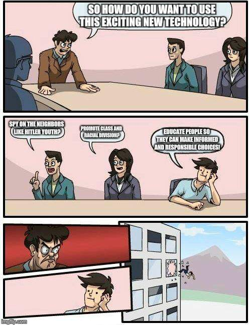 Boardroom Meeting Suggestion Meme | SO HOW DO YOU WANT TO USE THIS EXCITING NEW TECHNOLOGY? SPY ON THE NEIGHBORS LIKE HITLER YOUTH? PROMOTE CLASS AND RACIAL DIVISION? EDUCATE P | image tagged in memes,boardroom meeting suggestion | made w/ Imgflip meme maker