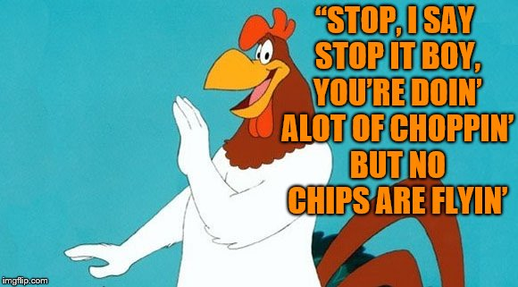 "foghorn leghorn | ""STOP, I SAY STOP IT BOY, YOU'RE DOIN' ALOT OF CHOPPIN' BUT NO CHIPS ARE FLYIN' 
