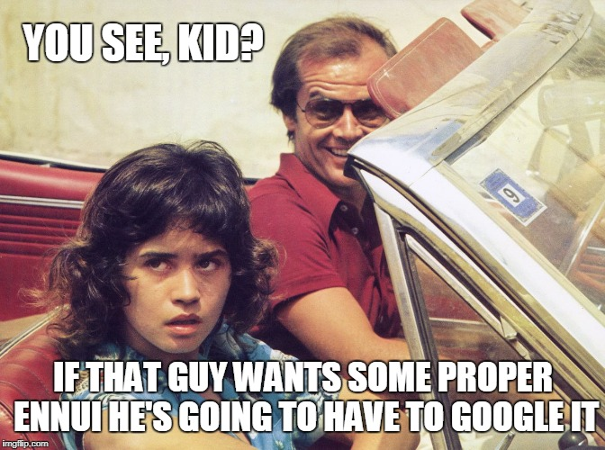 YOU SEE, KID? IF THAT GUY WANTS SOME PROPER ENNUI HE'S GOING TO HAVE TO GOOGLE IT | made w/ Imgflip meme maker