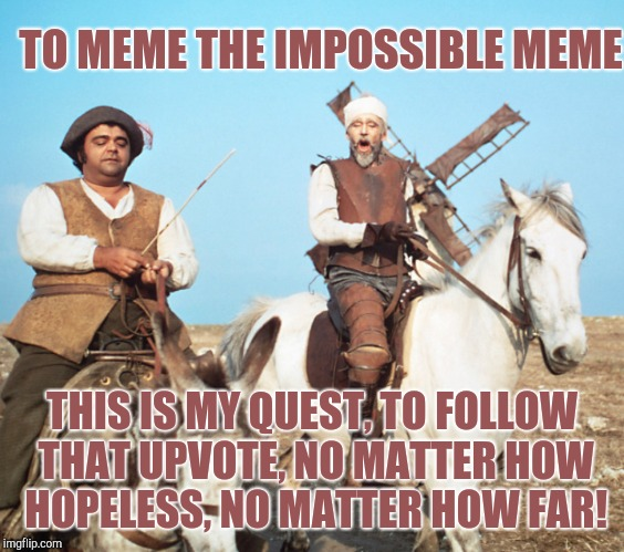 A little Don Quixote for Medieval Week lol.   Medieval Week, June 20 - 27 A IlikePie3.14159265358979 event!  | TO MEME THE IMPOSSIBLE MEME THIS IS MY QUEST, TO FOLLOW THAT UPVOTE, NO MATTER HOW HOPELESS, NO MATTER HOW FAR! | image tagged in don quixote,medieval week,jbmemegeek,memes,knights | made w/ Imgflip meme maker