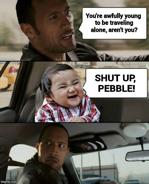 ▼Evil Toddler Week, June 14-21, a DomDoesMemes extravagnza... :) | You're awfully young to be traveling alone, aren't you? SHUT UP, PEBBLE! | image tagged in rock drives evil toddler,memes,evil toddler week,domdoesmemes | made w/ Imgflip meme maker