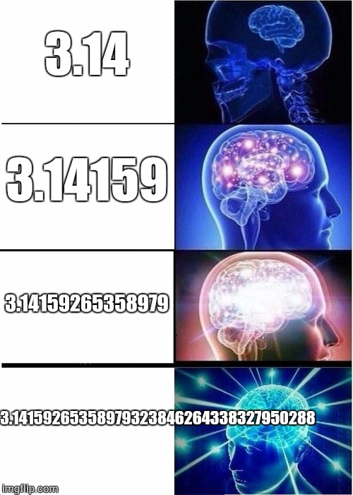 Expanding Brain Meme | 3.14 3.14159 3.14159265358979 3.14159265358979323846264338327950288 | image tagged in memes,expanding brain | made w/ Imgflip meme maker