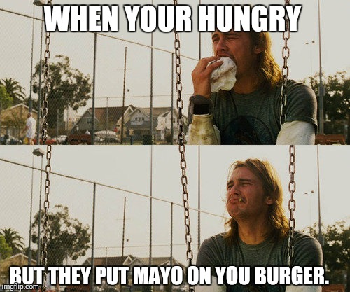 First World Stoner Problems | WHEN YOUR HUNGRY BUT THEY PUT MAYO ON YOU BURGER. | image tagged in memes,first world stoner problems | made w/ Imgflip meme maker