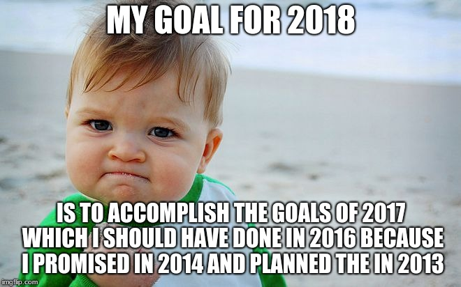 MY GOAL FOR 2018 IS TO ACCOMPLISH THE GOALS OF 2017 WHICH I SHOULD HAVE DONE IN 2016 BECAUSE I PROMISED IN 2014 AND PLANNED THE IN 2013 | image tagged in mad baby | made w/ Imgflip meme maker
