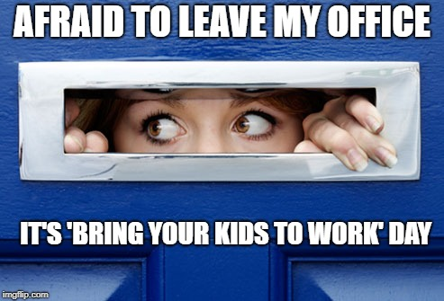 They're out there... |  AFRAID TO LEAVE MY OFFICE; IT'S 'BRING YOUR KIDS TO WORK' DAY | image tagged in fear,kids these days,potty | made w/ Imgflip meme maker