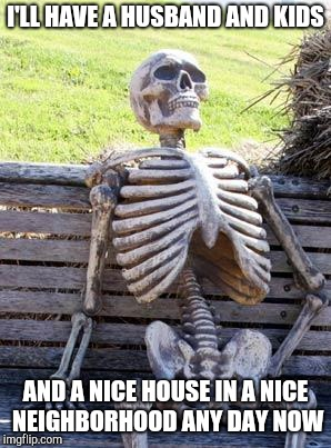 Millennial women are like | I'LL HAVE A HUSBAND AND KIDS AND A NICE HOUSE IN A NICE NEIGHBORHOOD ANY DAY NOW | image tagged in memes,waiting skeleton | made w/ Imgflip meme maker