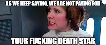AS WE KEEP SAYING, WE ARE NOT PAYING FOR YOUR F**KING DEATH STAR | made w/ Imgflip meme maker