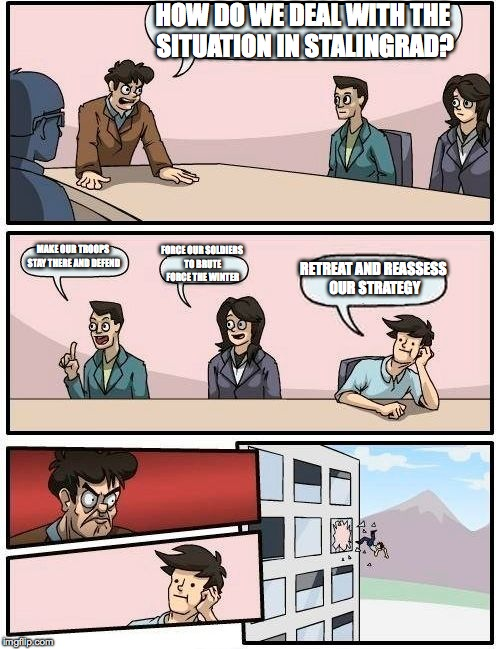Boardroom Meeting Suggestion Meme | HOW DO WE DEAL WITH THE SITUATION IN STALINGRAD? MAKE OUR TROOPS STAY THERE AND DEFEND FORCE OUR SOLDIERS TO BRUTE FORCE THE WINTER RETREAT  | image tagged in memes,boardroom meeting suggestion | made w/ Imgflip meme maker