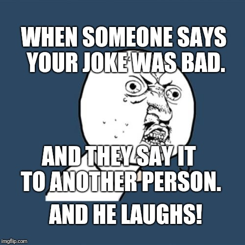Y U No Meme | WHEN SOMEONE SAYS YOUR JOKE WAS BAD. AND THEY SAY IT TO ANOTHER PERSON. AND HE LAUGHS! | image tagged in memes,y u no | made w/ Imgflip meme maker